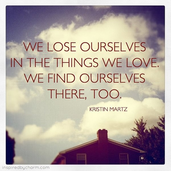 We lose ourselves in the things we love. We find ourselves there too.